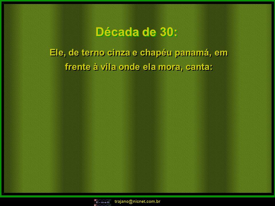trajano@nicnet.com.br Década de 30: Ele, de terno cinza e chapéu panamá, em frente à vila onde ela mora, canta: