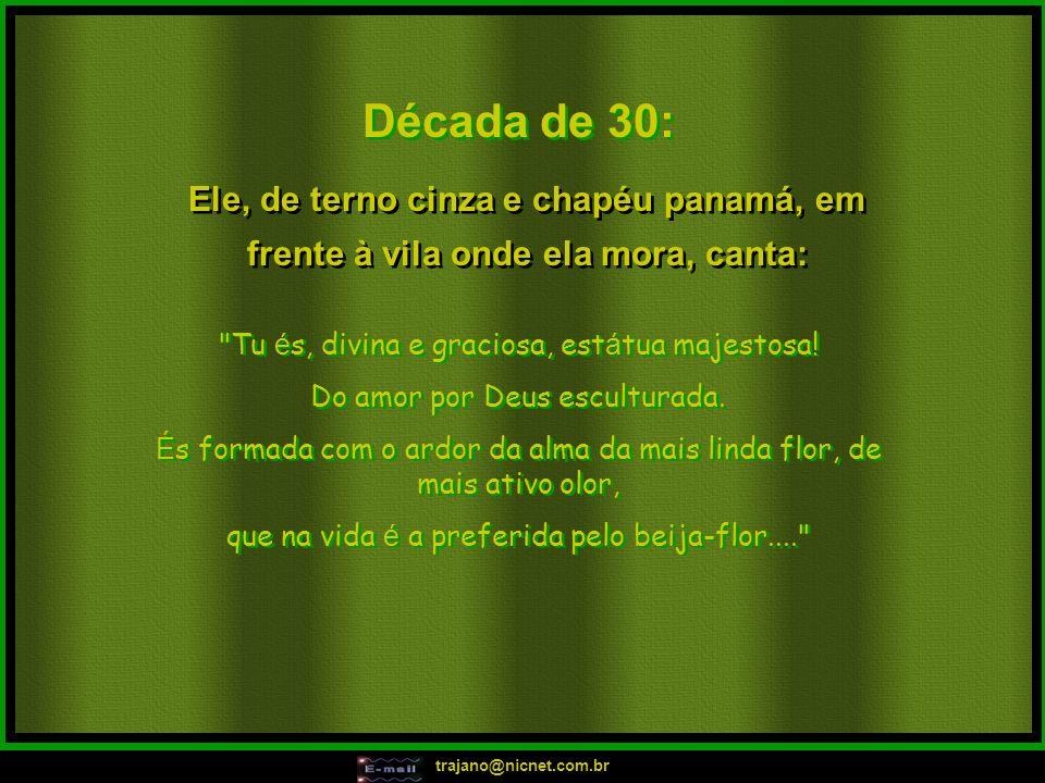trajano@nicnet.com.br Década de 30: Tu é s, divina e graciosa, est á tua majestosa.