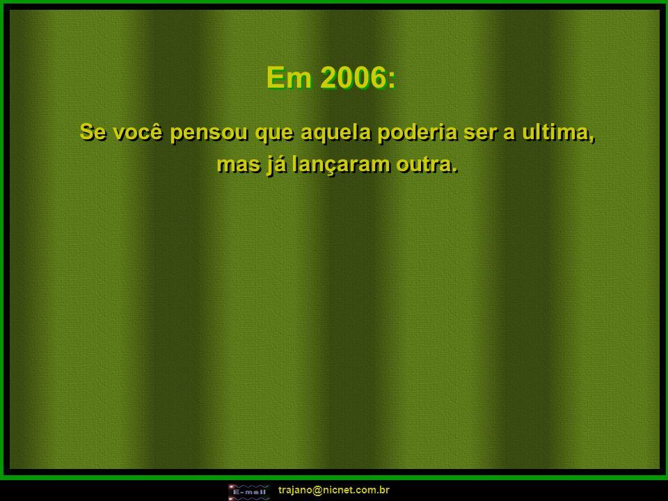 trajano@nicnet.com.br Em 2006: Tô ficando atoladinha, tô ficando atoladinha, tô ficando atoladinha!!! Calma, calma foguetinha!!! Piriri Piriri Piriri,