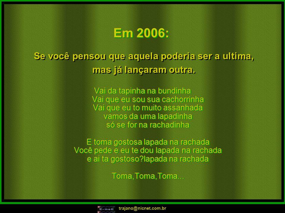 trajano@nicnet.com.br Em 2006: Se você pensou que aquela poderia ser a ultima, mas já lançaram outra. Se você pensou que aquela poderia ser a ultima,