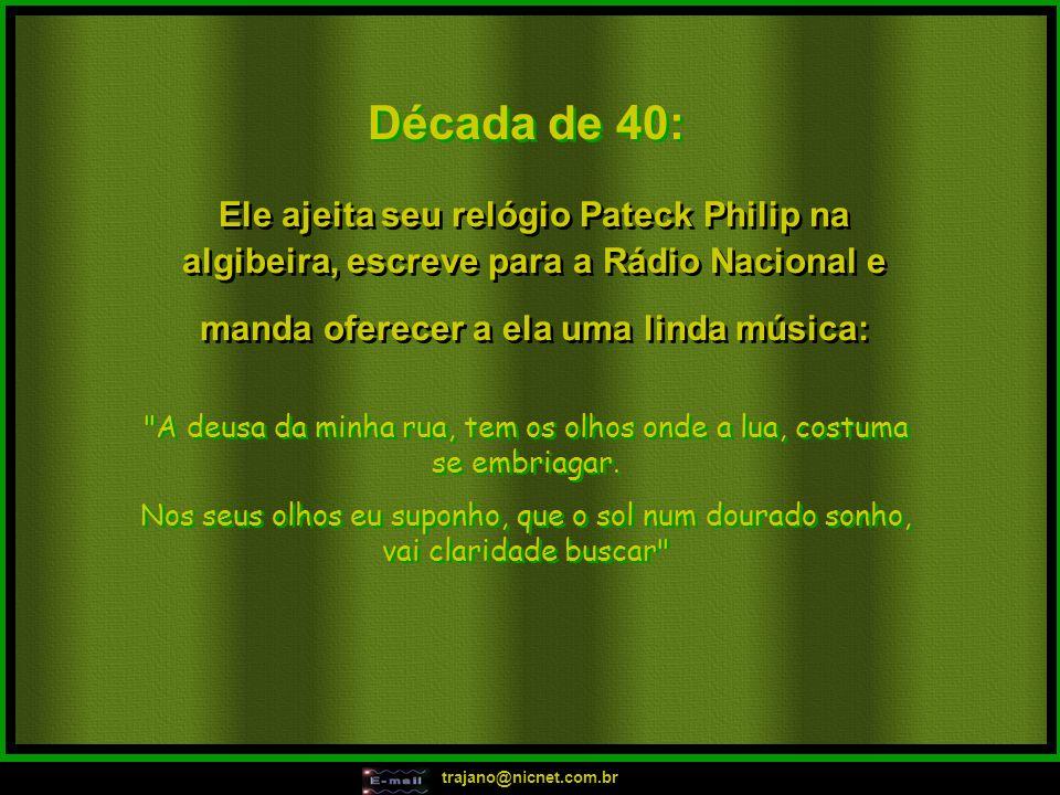 trajano@nicnet.com.br Década de 40: Ele ajeita seu relógio Pateck Philip na algibeira, escreve para a Rádio Nacional e manda oferecer a ela uma linda