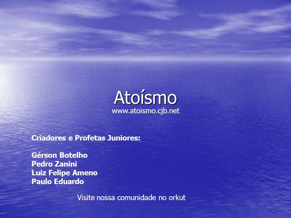 Atoísmo Criadores e Profetas Juniores: Gérson Botelho Pedro Zanini Luiz Felipe Ameno Paulo Eduardo Visite nossa comunidade no orkut www.atoismo.cjb.ne