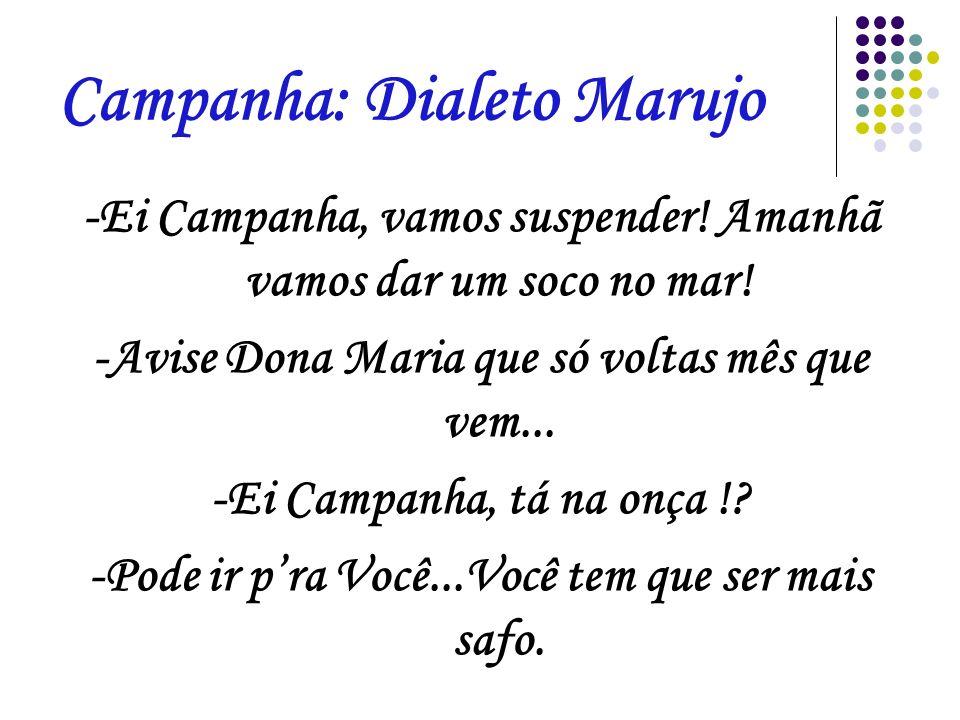Campanha: Dialeto Marujo -Ei Campanha, vamos suspender! Amanhã vamos dar um soco no mar! -Avise Dona Maria que só voltas mês que vem... -Ei Campanha,