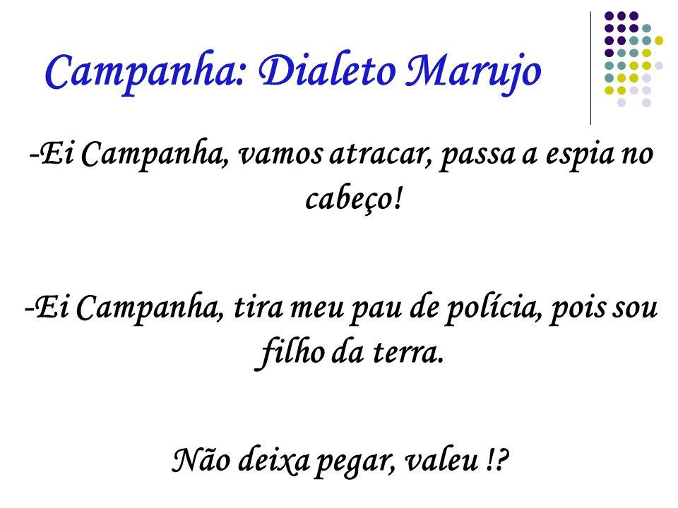 Campanha: Dialeto Marujo -Ei Campanha, vamos atracar, passa a espia no cabeço! -Ei Campanha, tira meu pau de polícia, pois sou filho da terra. Não dei