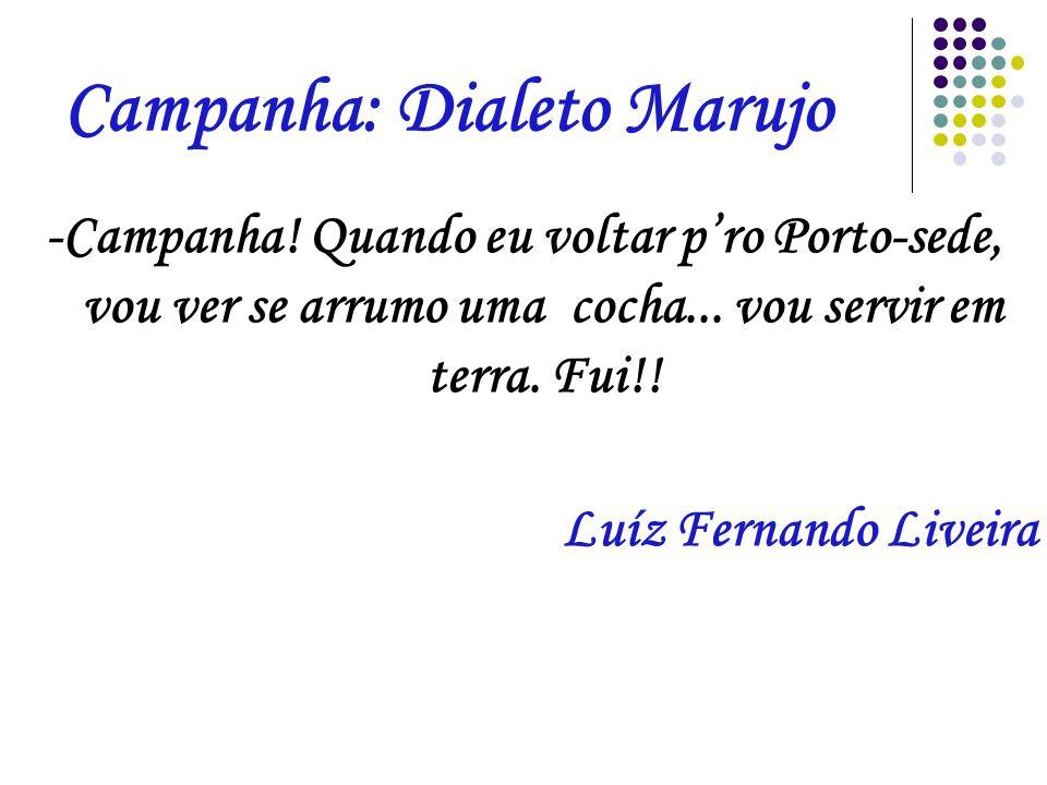 Campanha: Dialeto Marujo -Campanha! Quando eu voltar pro Porto-sede, vou ver se arrumo uma cocha... vou servir em terra. Fui!! Luíz Fernando Liveira