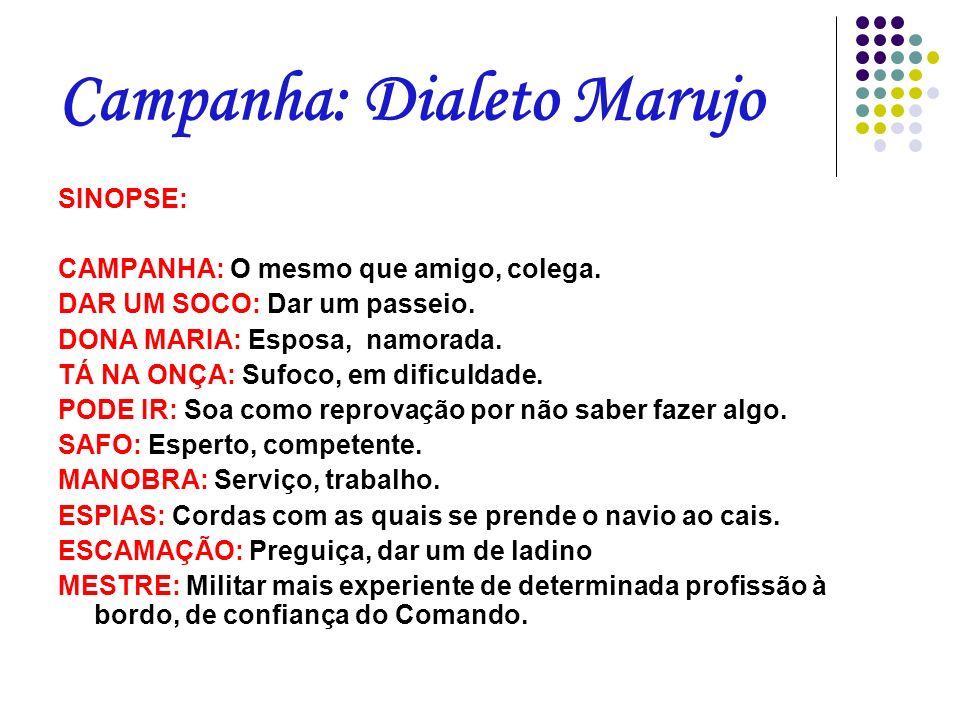 Campanha: Dialeto Marujo SINOPSE: CAMPANHA: O mesmo que amigo, colega. DAR UM SOCO: Dar um passeio. DONA MARIA: Esposa, namorada. TÁ NA ONÇA: Sufoco,