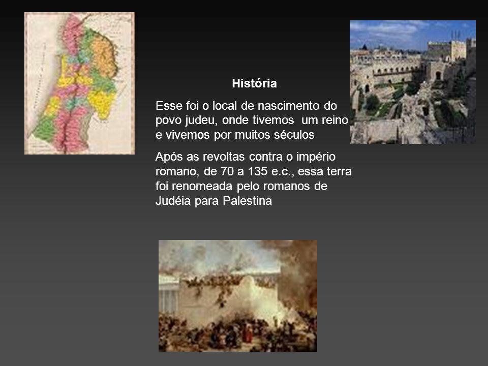 História Esse foi o local de nascimento do povo judeu, onde tivemos um reino e vivemos por muitos séculos Após as revoltas contra o império romano, de
