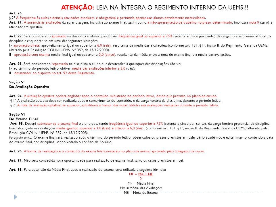 ATENÇÃO: LEIA NA ÍNTEGRA O REGIMENTO INTERNO DA UEMS !! Art. 76. § 2º A freqüência às aulas e demais atividades escolares é obrigatória e permitida ap
