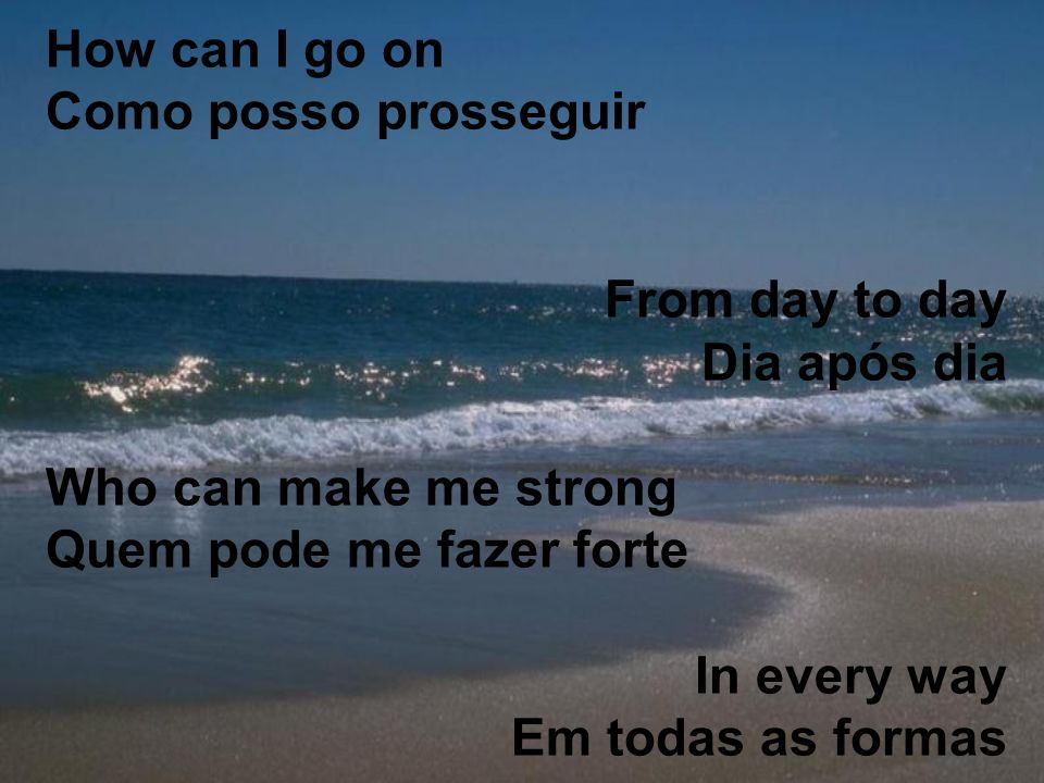 How can I go on Como posso prosseguir From day to day Dia após dia Who can make me strong Quem pode me fazer forte In every way Em todas as formas