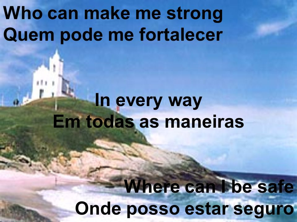 Who can make me strong Quem pode me fortalecer In every way Em todas as maneiras Where can I be safe Onde posso estar seguro