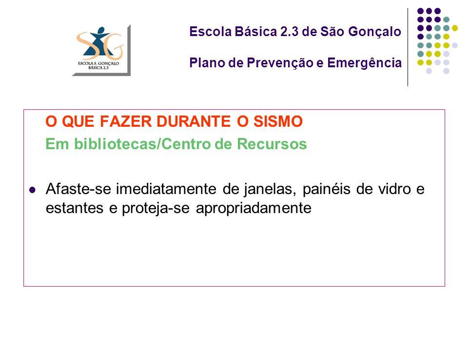 Escola Básica 2.3 de São Gonçalo Plano de Prevenção e Emergência O QUE FAZER DURANTE O SISMO Em bibliotecas/Centro de Recursos Afaste-se imediatamente de janelas, painéis de vidro e estantes e proteja-se apropriadamente