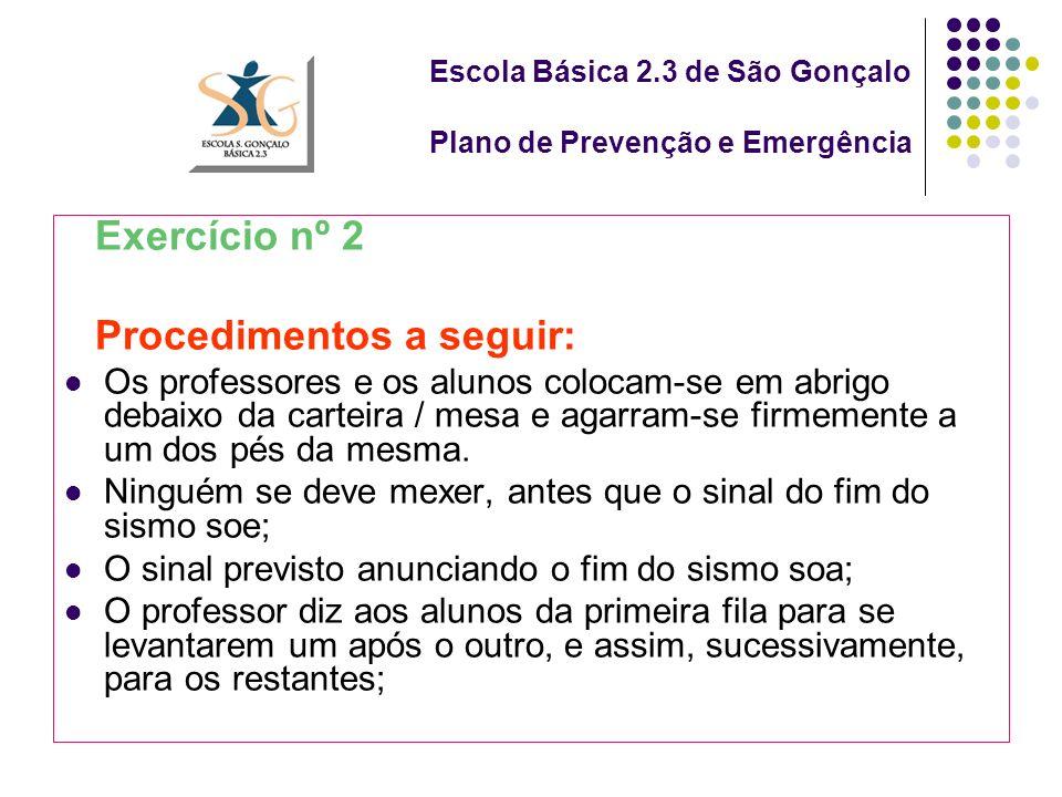 Escola Básica 2.3 de São Gonçalo Plano de Prevenção e Emergência Exercício nº 2 Procedimentos a seguir: Os professores e os alunos colocam-se em abrigo debaixo da carteira / mesa e agarram-se firmemente a um dos pés da mesma.