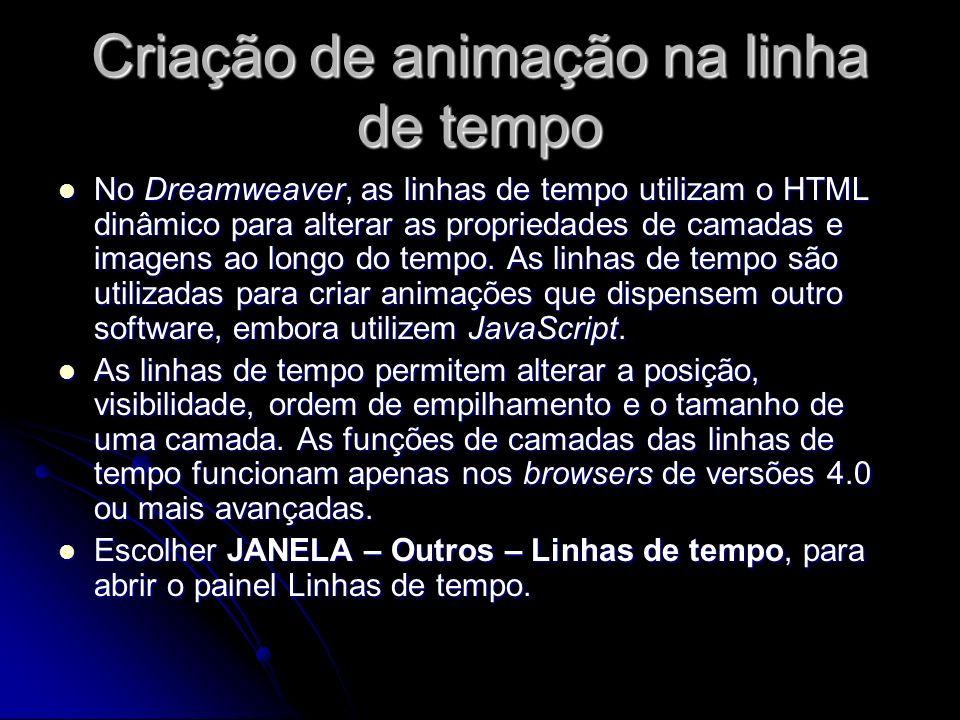 Criação de animação na linha de tempo No Dreamweaver, as linhas de tempo utilizam o HTML dinâmico para alterar as propriedades de camadas e imagens ao longo do tempo.