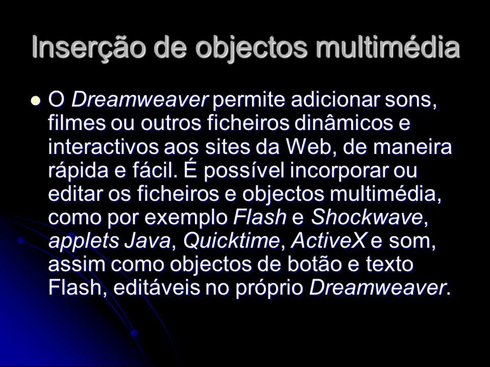 Inserção de objectos multimédia O Dreamweaver permite adicionar sons, filmes ou outros ficheiros dinâmicos e interactivos aos sites da Web, de maneira rápida e fácil.