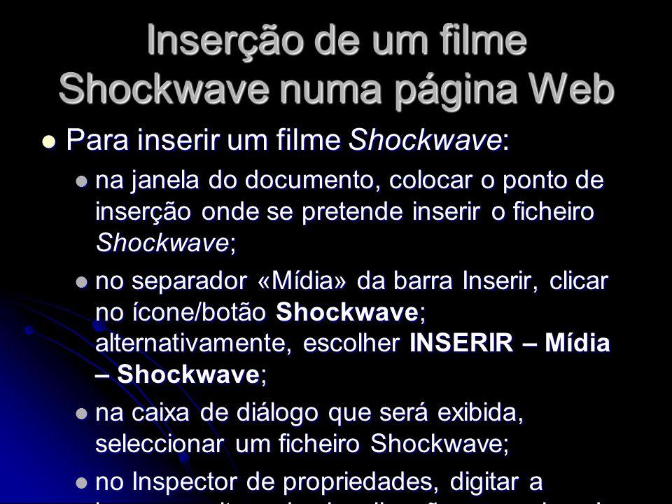 Inserção de um filme Shockwave numa página Web Para inserir um filme Shockwave: Para inserir um filme Shockwave: na janela do documento, colocar o ponto de inserção onde se pretende inserir o ficheiro Shockwave; na janela do documento, colocar o ponto de inserção onde se pretende inserir o ficheiro Shockwave; no separador «Mídia» da barra Inserir, clicar no ícone/botão Shockwave; alternativamente, escolher INSERIR – Mídia – Shockwave; no separador «Mídia» da barra Inserir, clicar no ícone/botão Shockwave; alternativamente, escolher INSERIR – Mídia – Shockwave; na caixa de diálogo que será exibida, seleccionar um ficheiro Shockwave; na caixa de diálogo que será exibida, seleccionar um ficheiro Shockwave; no Inspector de propriedades, digitar a largura e altura de visualização nas caixas L e U.