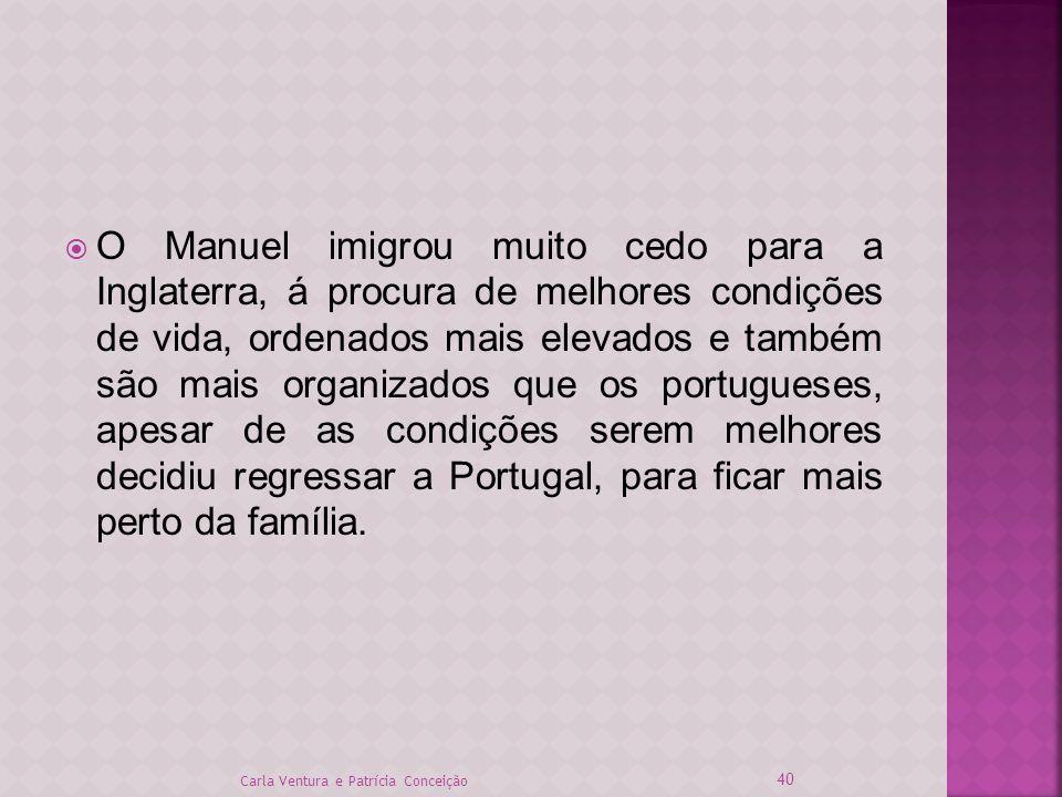 O Manuel imigrou muito cedo para a Inglaterra, á procura de melhores condições de vida, ordenados mais elevados e também são mais organizados que os p