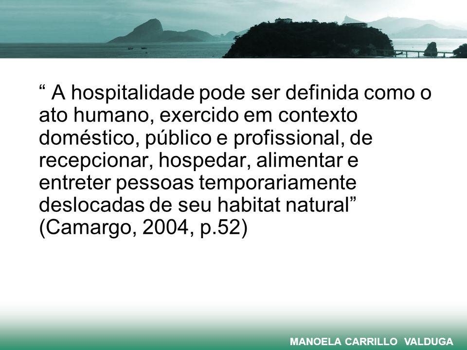 A hospitalidade pode ser definida como o ato humano, exercido em contexto doméstico, público e profissional, de recepcionar, hospedar, alimentar e ent