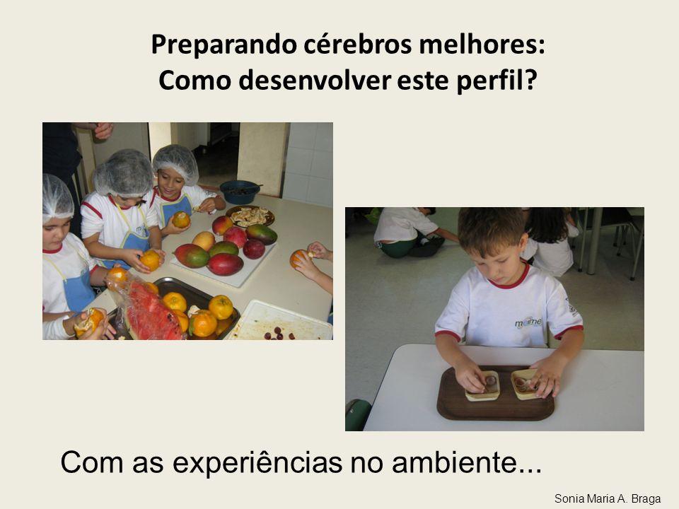 Preparando cérebros melhores: Como desenvolver este perfil? Com as experiências no ambiente... Sonia Maria A. Braga