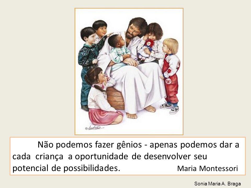 Não podemos fazer gênios - apenas podemos dar a cada criança a oportunidade de desenvolver seu potencial de possibilidades. Maria Montessori Sonia Mar