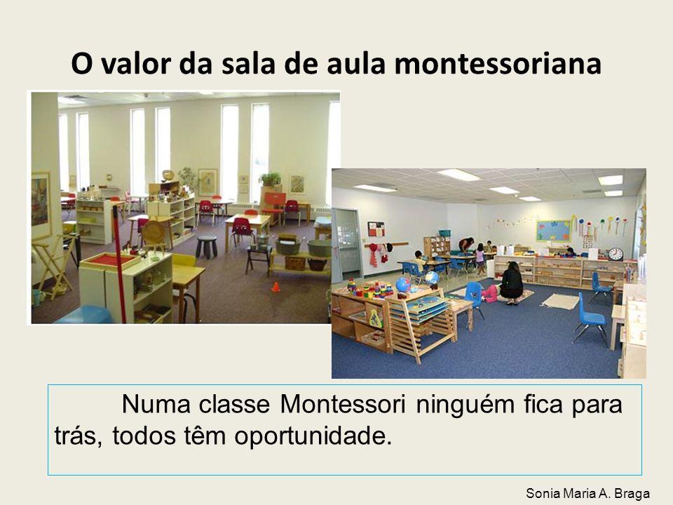 O valor da sala de aula montessoriana Numa classe Montessori ninguém fica para trás, todos têm oportunidade. Sonia Maria A. Braga
