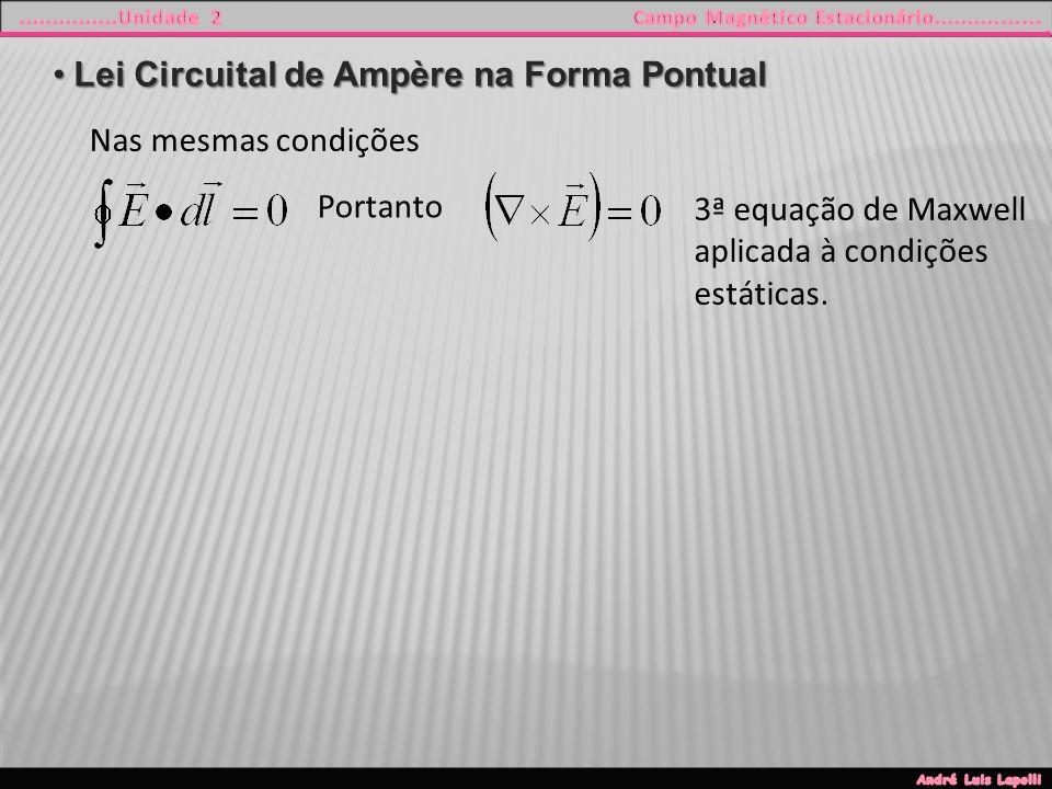 Lei Circuital de Ampère na Forma PontualLei Circuital de Ampère na Forma Pontual Nas mesmas condições Portanto 3ª equação de Maxwell aplicada à condições estáticas.