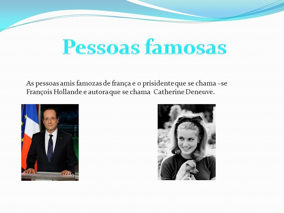 As pessoas amis famozas de frança e o prisidente que se chama –se François Hollande e autora que se chama Catherine Deneuve.