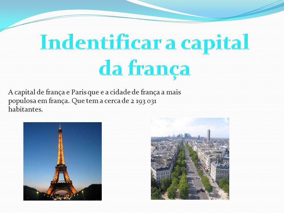 A capital de frança e Paris que e a cidade de frança a mais populosa em frança. Que tem a cerca de 2 193 031 habitantes.
