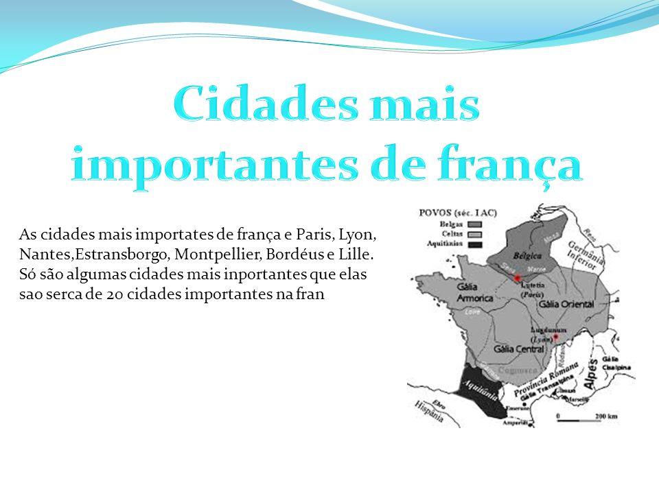 As cidades mais importates de frança e Paris, Lyon, Nantes,Estransborgo, Montpellier, Bordéus e Lille. Só são algumas cidades mais inportantes que ela