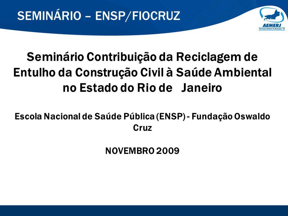SEMINÁRIO – ENSP/FIOCRUZ Seminário Contribuição da Reciclagem de Entulho da Construção Civil à Saúde Ambiental no Estado do Rio de Janeiro Escola Naci