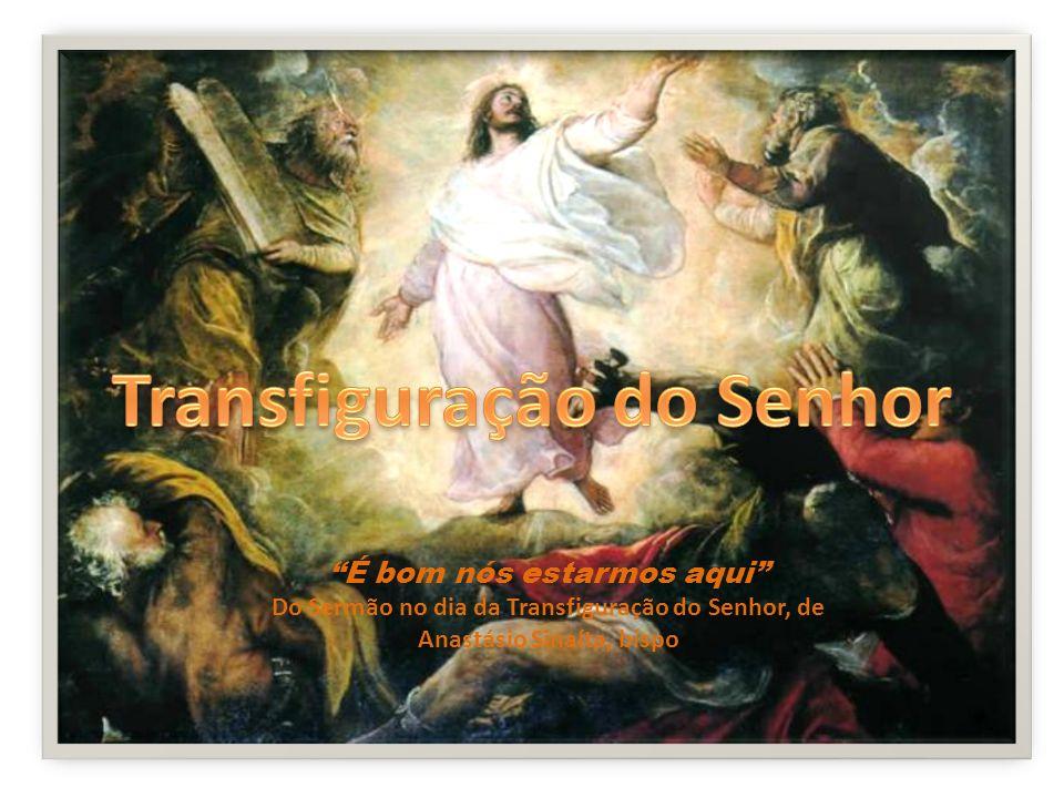 É bom nós estarmos aqui Do Sermão no dia da Transfiguração do Senhor, de Anastásio Sinaíta, bispo