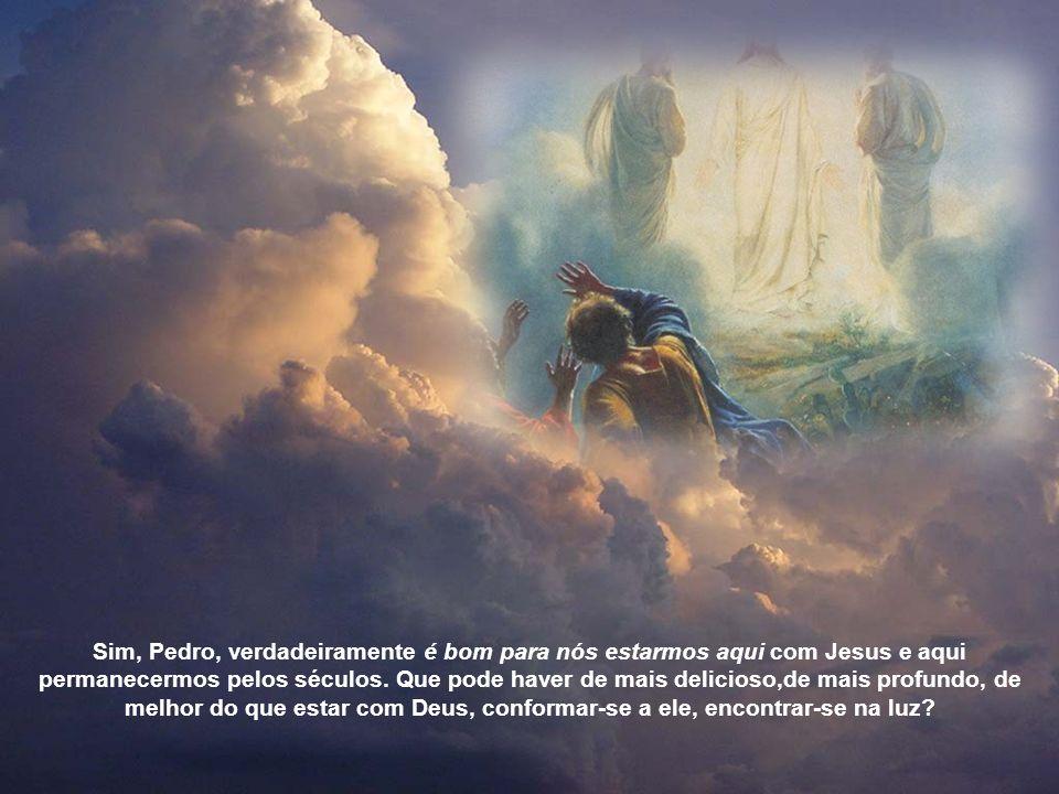 Para lá corramos cheios de ardor e de alegria; entremos na nuvem misteriosa, semelhantes a Moisés e Elias ou Tiago e João. Sê tu também como Pedro, ar