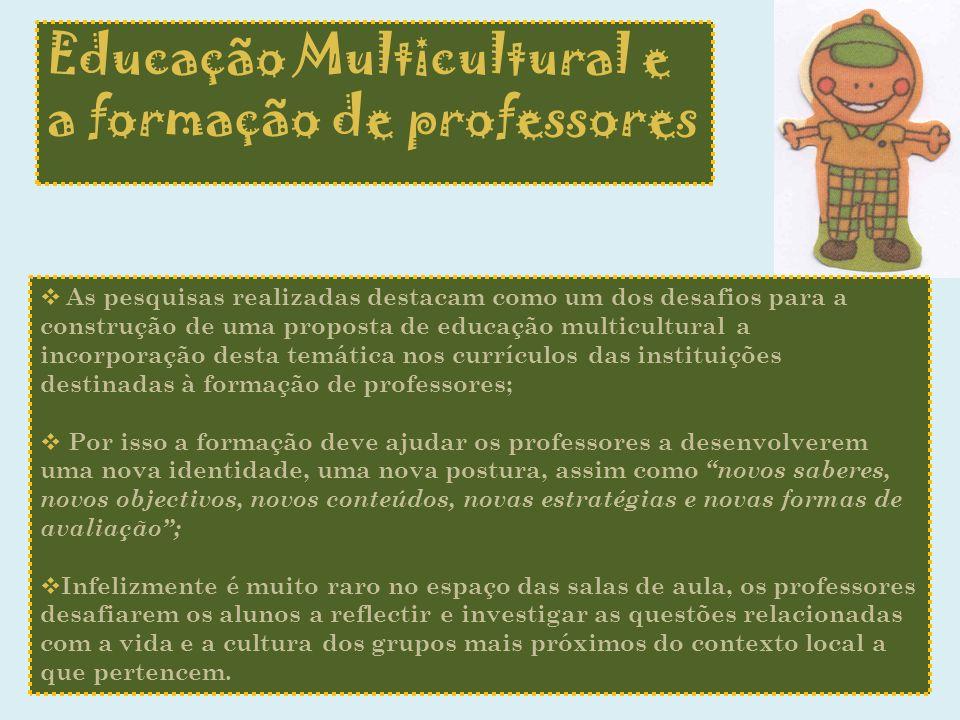 Educação Multicultural e a formação de professores As pesquisas realizadas destacam como um dos desafios para a construção de uma proposta de educação