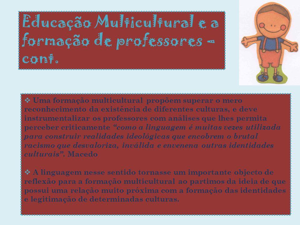 Educação Multicultural e a formação de professores – cont. Uma formação multicultural propõem superar o mero reconhecimento da existência de diferente