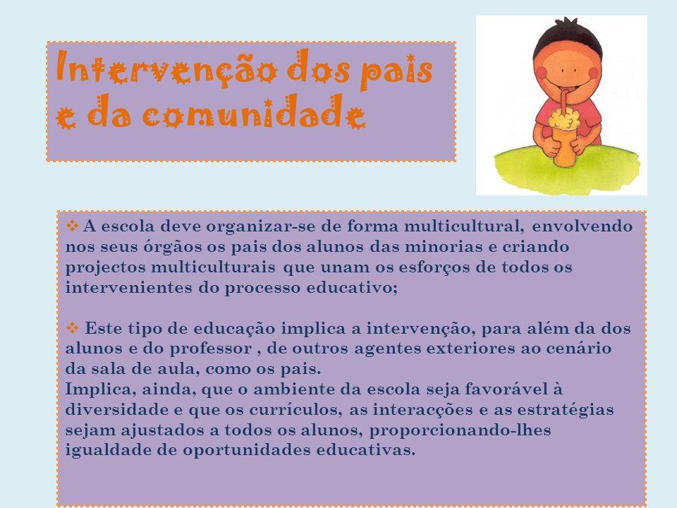 Intervenção dos pais e da comunidade A escola deve organizar-se de forma multicultural, envolvendo nos seus órgãos os pais dos alunos das minorias e c