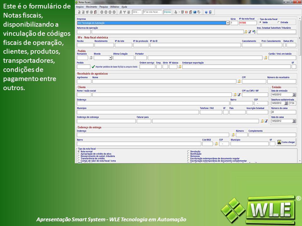 Apresentação Smart System - WLE Tecnologia em Automação Este é o formulário de Notas fiscais, disponibilizando a vinculação de códigos fiscais de operação, clientes, produtos, transportadores, condições de pagamento entre outros.