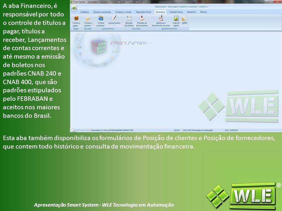 Apresentação Smart System - WLE Tecnologia em Automação A aba Financeiro, é responsável por todo o controle de títulos a pagar, títulos a receber, Lançamentos de contas correntes e até mesmo a emissão de boletos nos padrões CNAB 240 e CNAB 400, que são padrões estipulados pelo FEBRABAN e aceitos nos maiores bancos do Brasil.