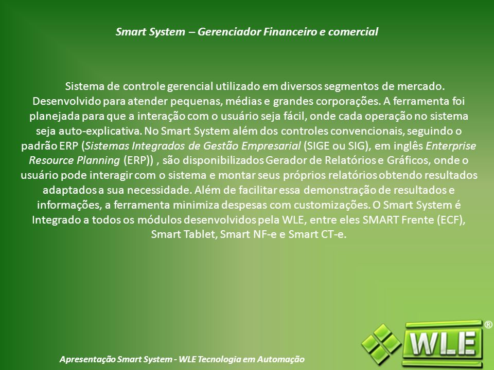 Apresentação Smart System - WLE Tecnologia em Automação O Smart System é todo separado por abas, menus e sub-menus, facilitando ao seu usuário sua localização e caminho aos formulários que procura.