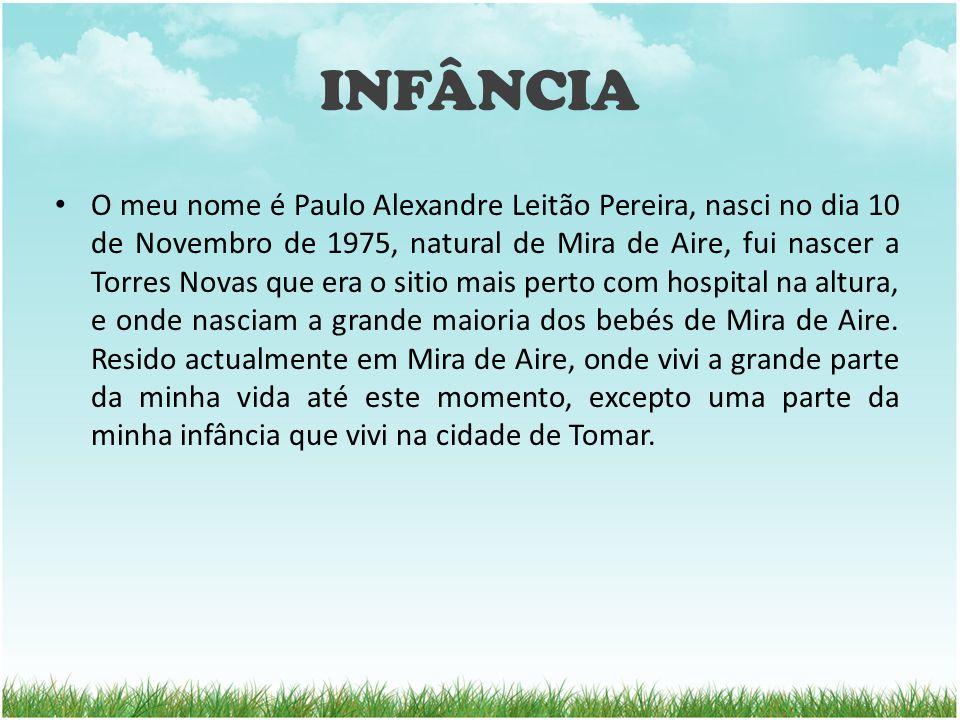INFÂNCIA O meu nome é Paulo Alexandre Leitão Pereira, nasci no dia 10 de Novembro de 1975, natural de Mira de Aire, fui nascer a Torres Novas que era