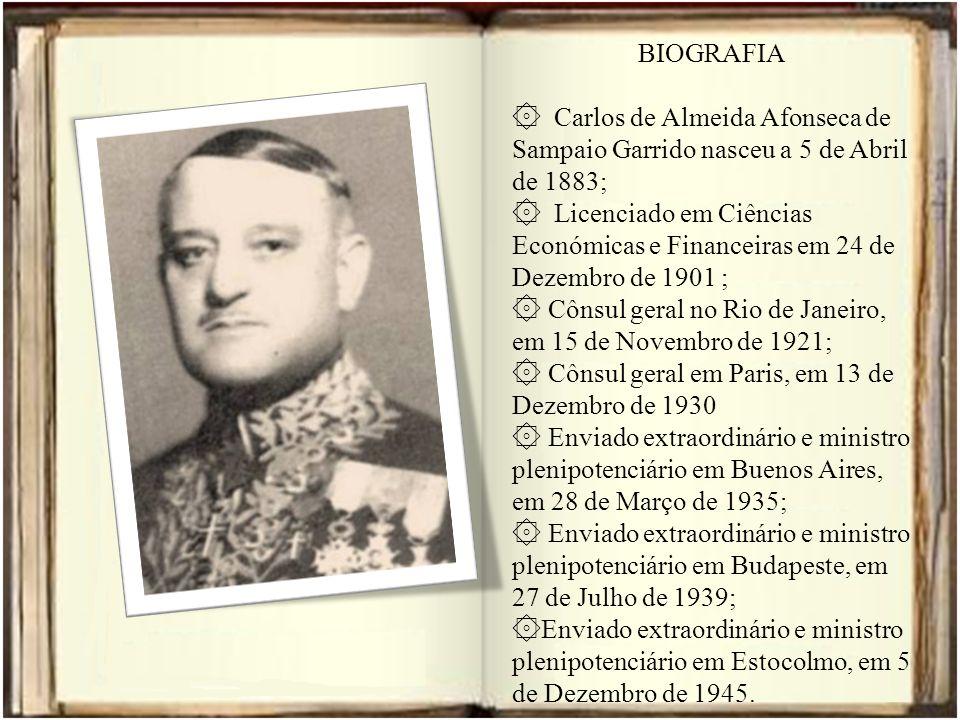 BIOGRAFIA ۞ Carlos de Almeida Afonseca de Sampaio Garrido nasceu a 5 de Abril de 1883; ۞ Licenciado em Ciências Económicas e Financeiras em 24 de Dezembro de 1901 ; ۞ Cônsul geral no Rio de Janeiro, em 15 de Novembro de 1921; ۞ Cônsul geral em Paris, em 13 de Dezembro de 1930 ۞ Enviado extraordinário e ministro plenipotenciário em Buenos Aires, em 28 de Março de 1935; ۞ Enviado extraordinário e ministro plenipotenciário em Budapeste, em 27 de Julho de 1939; ۞ Enviado extraordinário e ministro plenipotenciário em Estocolmo, em 5 de Dezembro de 1945.