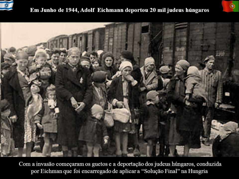 Com a invasão começaram os guetos e a deportação dos judeus húngaros, conduzida por Eichman que foi encarregado de aplicar a Solução Final na Hungria
