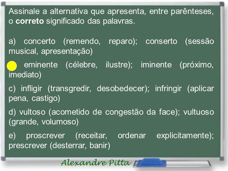 Alexandre Pitta Assinale a alternativa que apresenta, entre parênteses, o correto significado das palavras.