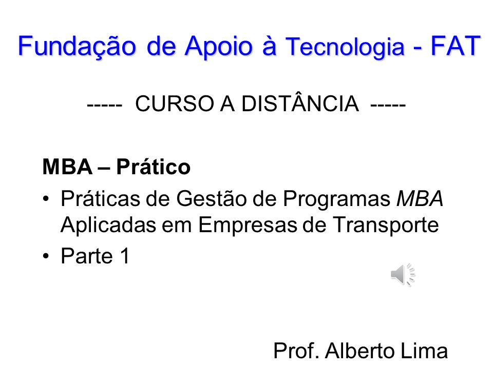 Fundação de Apoio à Tecnologia - FAT ----- CURSO A DISTÂNCIA ----- MBA – Prático Práticas de Gestão de Programas MBA Aplicadas em Empresas de Transporte Parte 1 Prof.