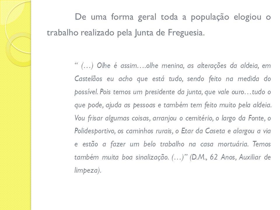 De uma forma geral toda a população elogiou o trabalho realizado pela Junta de Freguesia. (…) Olhe é assim….olhe menina, as alterações da aldeia, em C