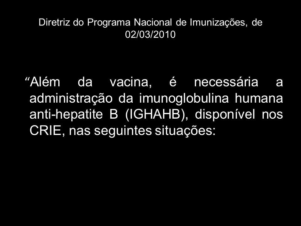 Diretriz do Programa Nacional de Imunizações, de 02/03/2010 Além da vacina, é necessária a administração da imunoglobulina humana anti-hepatite B (IGH