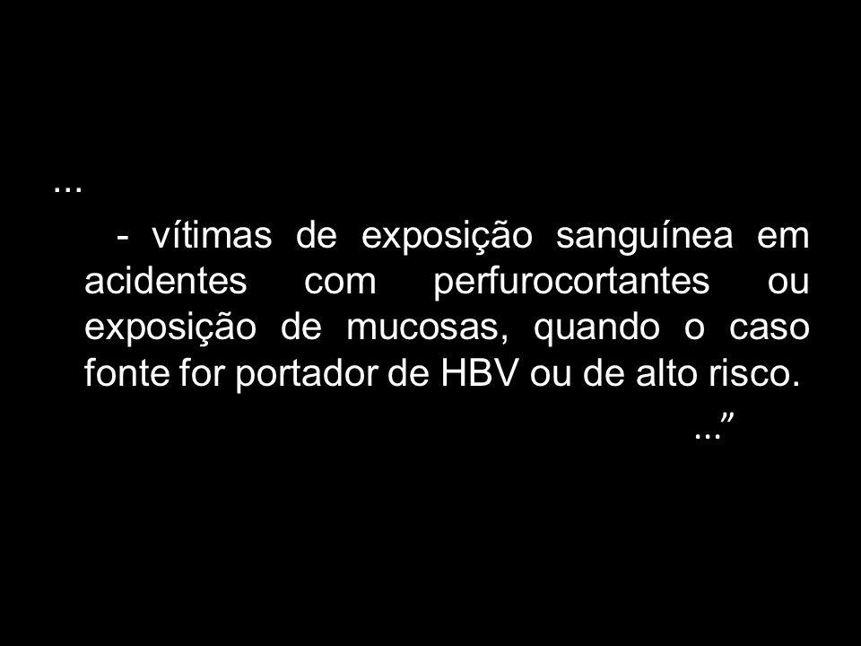 ... - vítimas de exposição sanguínea em acidentes com perfurocortantes ou exposição de mucosas, quando o caso fonte for portador de HBV ou de alto ris