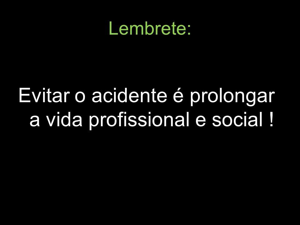 Lembrete: Evitar o acidente é prolongar a vida profissional e social !