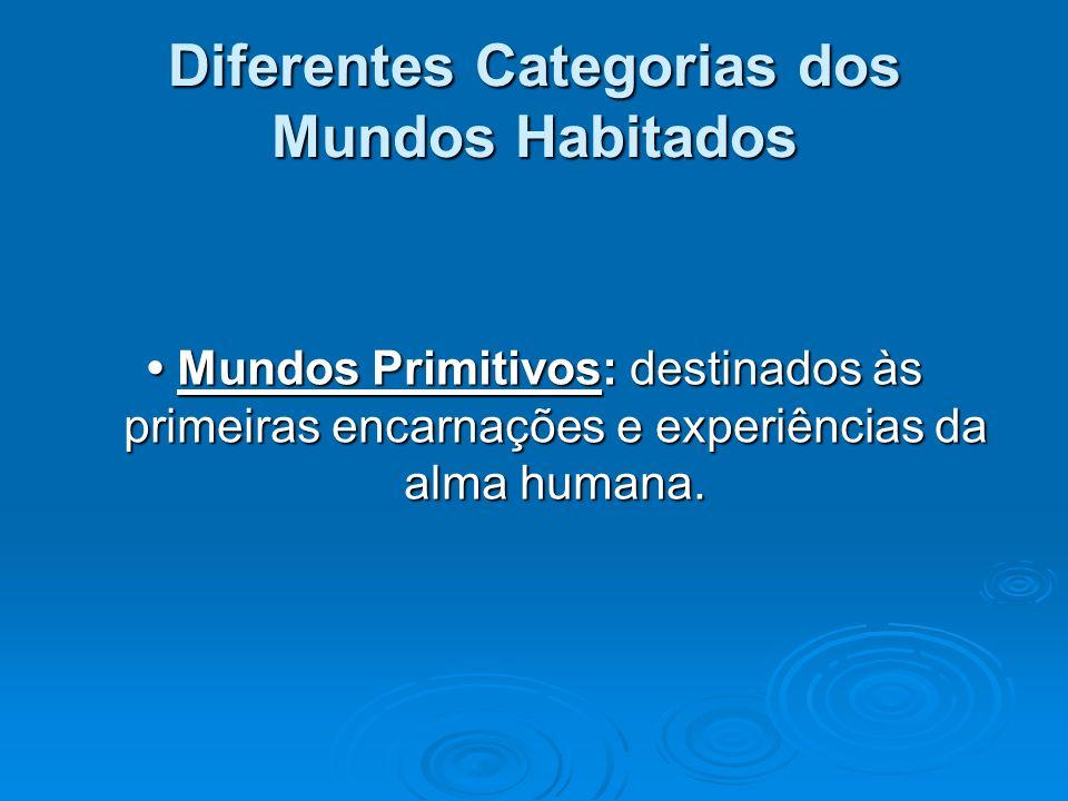 Diferentes Categorias dos Mundos Habitados Mundos Primitivos: destinados às primeiras encarnações e experiências da alma humana. Mundos Primitivos: de