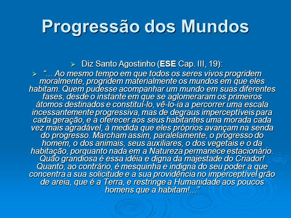 Progressão dos Mundos Diz Santo Agostinho (ESE Cap. III, 19): Diz Santo Agostinho (ESE Cap. III, 19):... Ao mesmo tempo em que todos os seres vivos pr