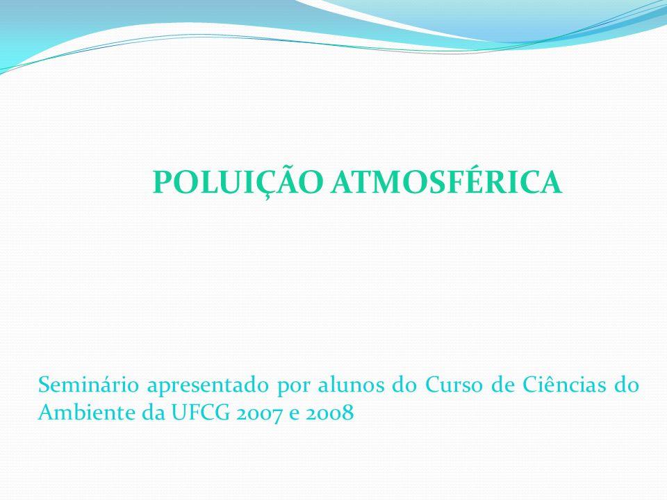 POLUIÇÃO ATMOSFÉRICA Seminário apresentado por alunos do Curso de Ciências do Ambiente da UFCG 2007 e 2008