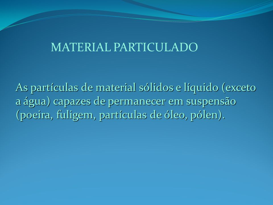 MATERIAL PARTICULADO As partículas de material sólidos e líquido (exceto a água) capazes de permanecer em suspensão (poeira, fuligem, partículas de óleo, pólen).